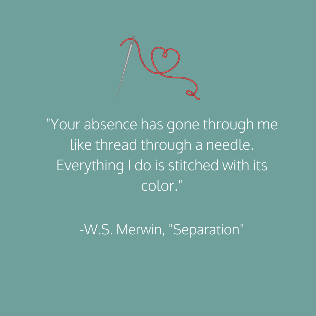 _Your absence has gone through me like thread through a needle. Everything I do is stitched with its color._ -W.S. Merwin, _Separation_